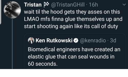 Themselves: Tristan * @TristanGHill · 16h  wait til the hood gets they asses on this  LMAO mfs finna glue themselves up and  start shooting again like its call of duty  A Ken Rutkowski O @kenradio · 3d  Biomedical engineers have created an  elastic glue that can seal wounds in  60 seconds.