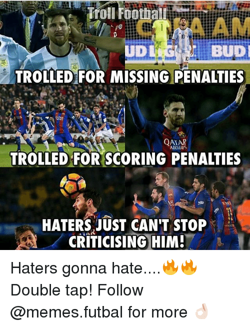 haters gonna hate: Troll Footba  BUDI  TROLLED FOR MISSING PENALTIES  QATAR  AIRWAYS  TROLLED FOR SCORING PENALTIES  HATERS JUST CAN'T STOP  CRITICISING HIM! Haters gonna hate....🔥🔥 Double tap! Follow @memes.futbal for more 👌🏻