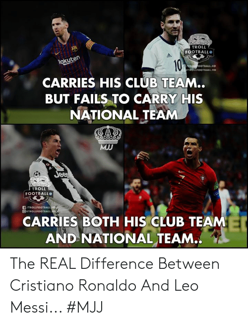 Club, Cristiano Ronaldo, and Football: TROLL  FOOTBALL  akuten  ROLL OOTBALL.HD  TROLLFOOTBALL HD  CARRIES HIS CLUB TEAM..  BUT FAILS TO CARRY HIS  NATIONAL TEAM  MJD  TROLL  FOOTBALL  /TROLLFOOTBALL  圓@TROLLFOOTBALL.  CARRIES BOTH HIS CLUB TEAM  AND NATIONAL TEAM.. The REAL Difference Between Cristiano Ronaldo And Leo Messi...   #MJJ