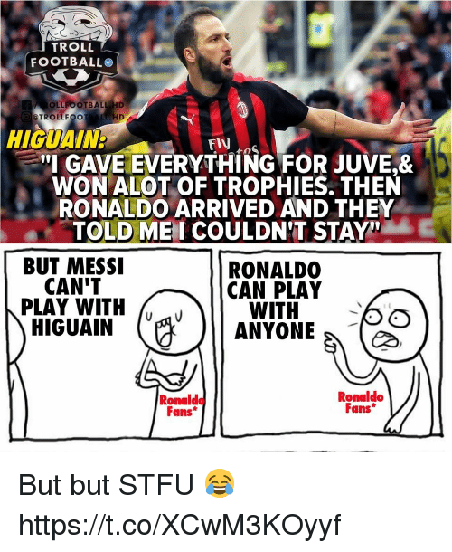 """Memes, Stfu, and Troll: TROLL  FOOTBALLO  OLLFOOTBALL HD  TROLLFOOTAL HD  HIGUAN  FIV  """"IGAVEEVERYTHİNG FOR JUVE&  WON ALOT OF TROPHIES. THEN  RONALDO ARRIVED AND THEY  TOLD MEI COULDNT STAY  BUT MESSI  RONALDO  CAN PLAY  CAN'T  PLAY WITH  WITH '  HIGUAİN. (A )11 ANYONE  Ronaldo  Fans*  Ronaldo  Fans But but STFU 😂 https://t.co/XCwM3KOyyf"""