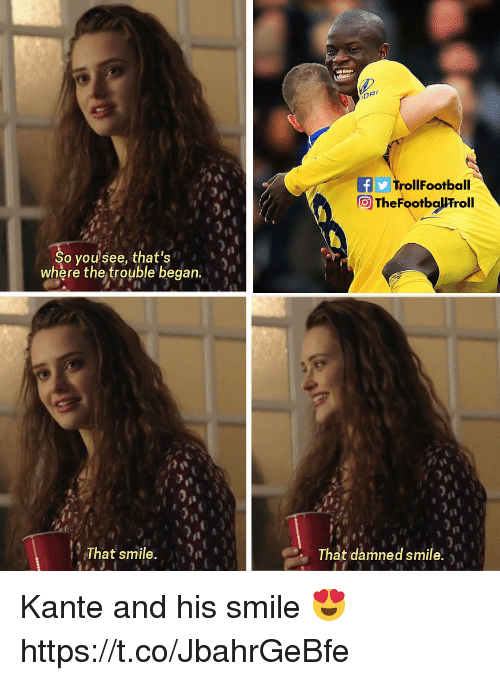 Memes, Smile, and 🤖: TrollFootball  TheFootballFroll  So yousee, that's  where the trouble began  That smile. n  That damned smile, Kante and his smile 😍 https://t.co/JbahrGeBfe