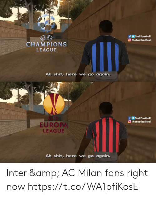Memes, Shit, and Champions League: TrollFootball  TheFootballTroll  CHAMPIONS  LEAGUE  Ah shit, here we go again   TrollFootball  TheFootballTroll  EUROPA  LEAGUE  Ah shit, here we go again Inter & AC Milan fans right now https://t.co/WA1pfiKosE