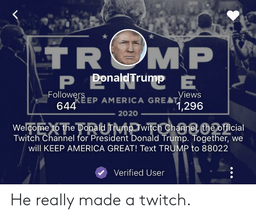 America, Donald Trump, and Reddit: TROMP  P DonaldTrump  Views  Followers EP AMERICA GRE1,296  AT  644  2020  Welcome to the Donald Trump Twitch Channel the official  Twitch Channel for President Donald Trump. Together, we  will KEEP AMERICA GREAT! Text TRUMP to 88022  Verified User He really made a twitch.