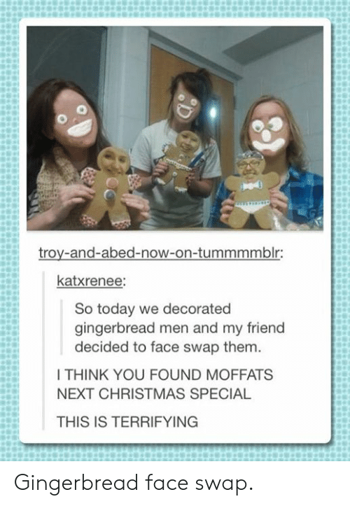 swap: troy-and-abed-now-on-tummmmblr:  katxrenee:  So today we decorated  gingerbread men and my friend  decided to face swap them.  I THINK YOU FOUND MOFFATS  NEXT CHRISTMAS SPECIAL  THIS IS TERRIFYING Gingerbread face swap.