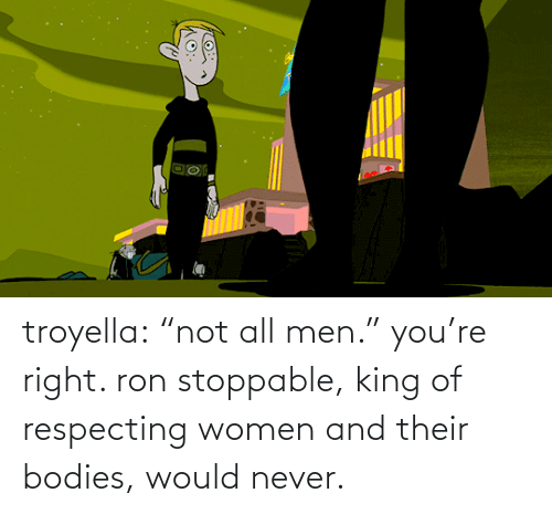 """Bodies : troyella: """"not all men."""" you're right. ron stoppable, king of respecting women and their bodies, would never."""
