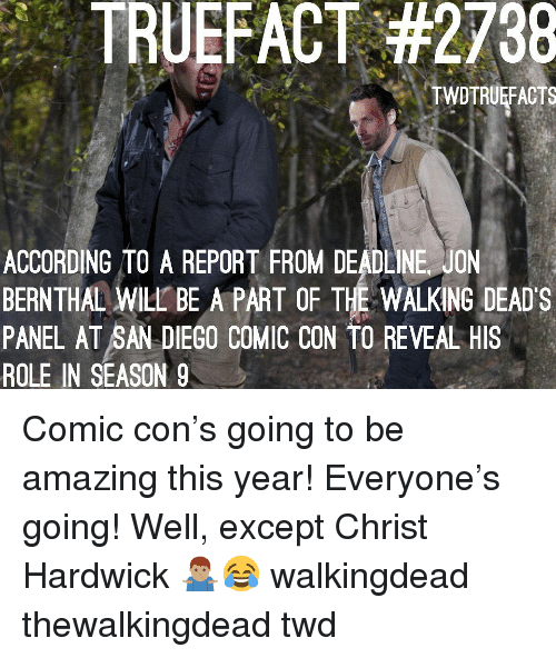Memes, Comic Con, and San Diego: TRU EFACT #2738  TWDTRUEFACTS  ACCORDING TO A REPORT FROM DEADLINE JON  BERNTHAL WILL BE A PART OF THE WALKING DEAD'S  PANEL AT SAN DIEGO COMIC CON TO REVEAL HIS  ROLE IN SEASON 9 Comic con's going to be amazing this year! Everyone's going! Well, except Christ Hardwick 🤷🏽♂️😂 walkingdead thewalkingdead twd
