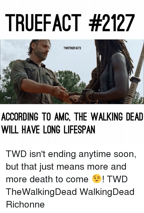 Memes, The Walking Dead, and Walking Dead: TRUE FACT #2127  TWDTRUEFACTS  ACCORDING TO AMC, THE WALKING DEAD  WILL HAVE LONG LIFESPAN TWD isn't ending anytime soon, but that just means more and more death to come 😉! TWD TheWalkingDead WalkingDead Richonne