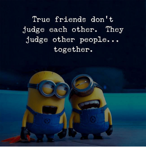 Friends, True, and Judge: True friends don't  judge each other. They  judge other people...  together.