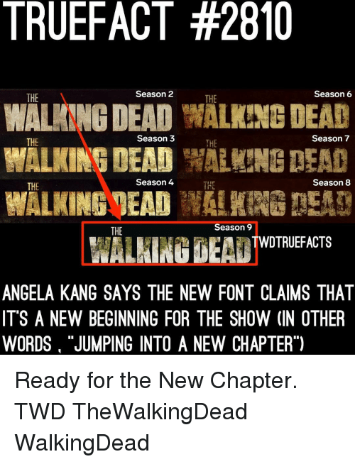 """Season 7: TRUEFACT #2810  WALANNG DEAD WALKING DEAD  WALKINGMEADW!  THE  Season 2  THE  Season6  THE  Season 3  THE  Season 7  Season 4  Season 8  THE  THE  Season 9  THE  WALHING BEA TWOTRIEFACTS  ANGELA KANG SAYS THE NEW FONT CLAIMS THAT  IT'S A NEW BEGINNING FOR THE SHOW (IN OTHER  WORDS """"JUMPING INTO A NEW CHAPTER"""") Ready for the New Chapter. TWD TheWalkingDead WalkingDead"""