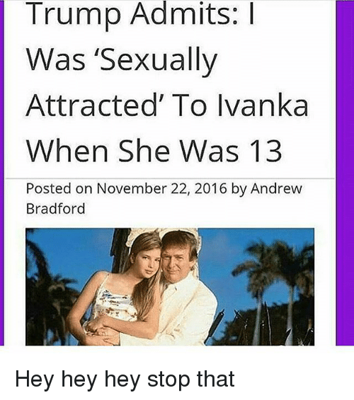 Trump, Trendy, and She: Trump Admits:I  Was 'Sexually  Attracted' To Ivanka  When She Was 13  Posted on November 22, 2016 by Andrew  Bradford Hey hey hey stop that