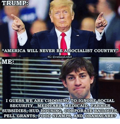 Socialist: TRUMP:  AMERICA WILL NEVER BE A SOCIALIST COUNTRY'  G: arational.rebel  ME:  I GUESS WE ARE CHOOSING TO IGNORE SOCIAL  SECURITY.MEDICARE MEDICAID,FARMER  SUBSIDIES HUD HOUSING, CORPORATE BAILOUTS  PELL GRANTS FOOD STAMPS AND OBAMACARE?