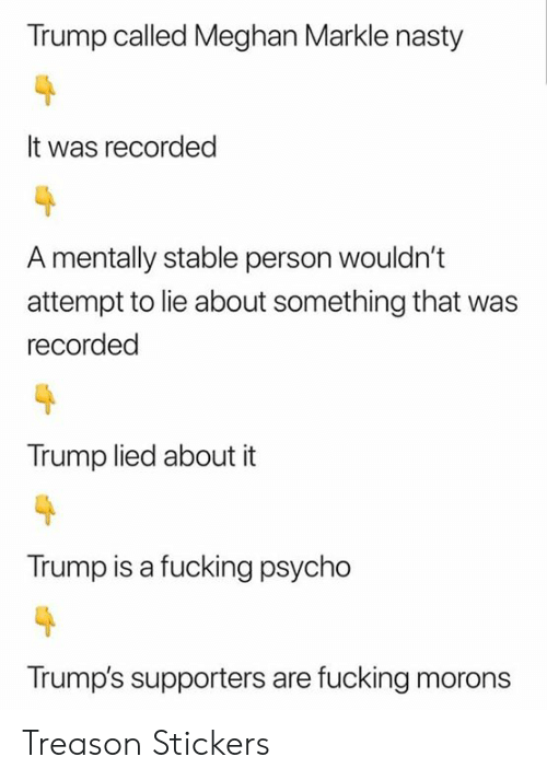 Trump Is A: Trump called Meghan Markle nasty  It was recorded  A mentally stable person wouldn't  attempt to lie about something that  recorded  Trump lied about it  Trump is a fucking psycho  Trump's supporters are fucking morons Treason Stickers