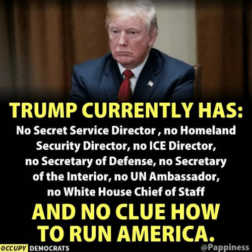 White House: TRUMP CURRENTLY HAS:  No Secret Service Director, no Homeland  Security Director, no ICE Director,  no Secretary of Defense, no Secretary  of the Interior, no UN Ambassador,  no White House Chief of Staff  AND NO CLUE HOW  TO RUN AMERICA.  OCCUPY DEMOCRATS  @Pappiness