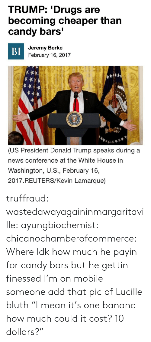 """President Donald: TRUMP: 'Drugs are  becoming cheaper than  candy bars'  Jeremy Berke  BI  February 16, 2017  or T  SOEN  (US President Donald Trump speaks during a  news conference at the White House in  Washington, U.S., February 16,  2017.REUTERS/Kevin Lamarque)  AURIBUS UNU  STATES  NTED truffraud: wastedawayagaininmargaritaville:  ayungbiochemist:  chicanochamberofcommerce: Where  Idk how much he payin for candy bars but he gettin finessed  I'm on mobile someone add that pic of Lucille bluth """"I mean it's one banana how much could it cost? 10 dollars?"""""""