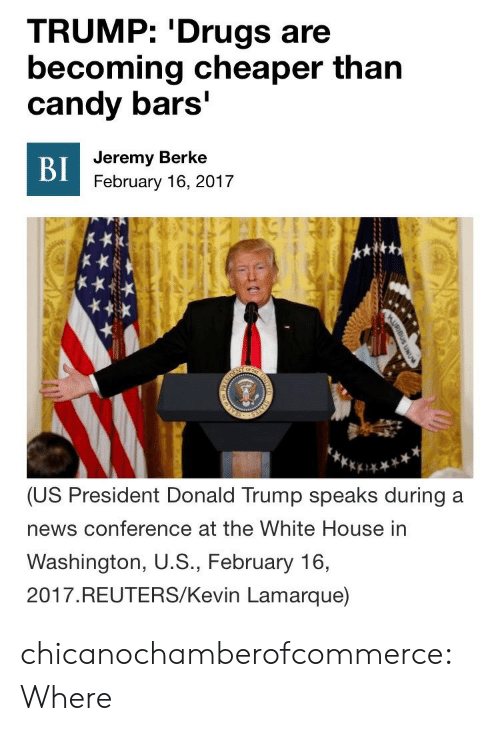 President Donald: TRUMP: 'Drugs are  becoming cheaper than  candy bars'  Jeremy Berke  BI  February 16, 2017  or T  SOEN  (US President Donald Trump speaks during a  news conference at the White House in  Washington, U.S., February 16,  2017.REUTERS/Kevin Lamarque)  AURIBUS UNU  STATES  NTED chicanochamberofcommerce:Where