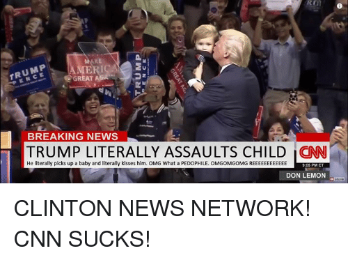 Pedophillic: TRUMP  GREAT  A  BREAKING NEWS  TRUMP LITERALLY ASSAULTS CHILD He literally picks up a baby and literally kisses him. OMG What a PEDOPHILE. OMGOMGOMG REEEEEEEEEEEE  9:05 PM ET  DON LEMON CLINTON NEWS NETWORK! CNN SUCKS!