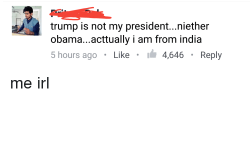 Not My President: trump is not my president...niether  obama...acttually i am from india  5 hours ago . Like . 4,646 . Reply me irl