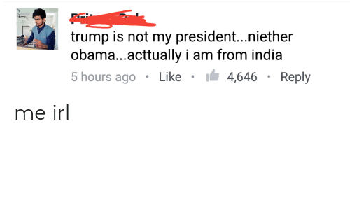 Not My President: trump is not my president...niether  obama...acttually i am from india  5 hours ago Like4,646Reply me irl