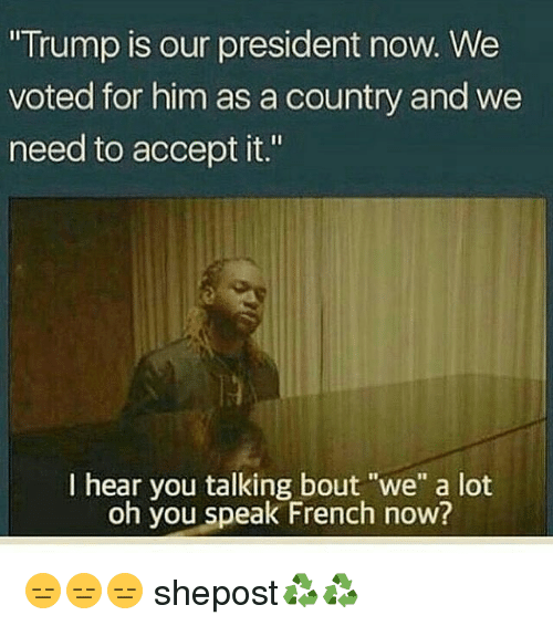 "President Now: ""Trump is our president now. We  voted for him as a country and we  need to accept it.""  I hear you talking bout ""we"" a lot  oh you speak French now? 😑😑😑 shepost♻♻"