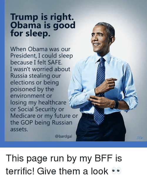 Medicare: Trump is right.  Obama is good  for sleep.  When Obama was our  President, I could sleep  because I felt SAFE.  I wasn't worried about  Russia stealing our  elections or being  poisoned by the  environment or  losing my healthcare  or Social Security or  Medicare or my future or  the GOP being Russian  assets  @bardgal  Dsw This page run by my BFF is terrific!  Give them a look 👀