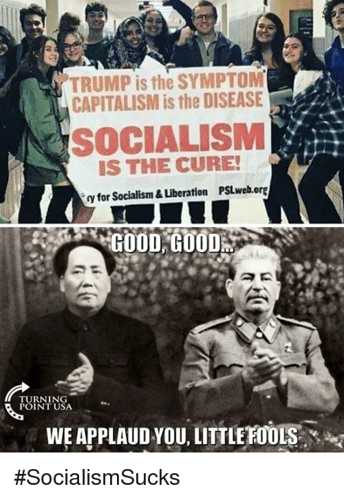 Applaud You: TRUMP is the SYMPTOM  CAPITALISM is the DISEASE  SOCIALISM  IS THE CURE!  y for Socialism & Liberation PSLweb.org  GOOD,GU00%  TURNING  POINT USA  WE APPLAUD YOU, LITTLE FOOLS #SocialismSucks