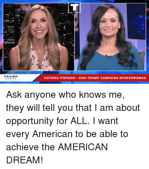 katrina: TRUMP  KATRINA PIERSON 2020 TRUMP CAMPAIGN SPOKESWOMAN Ask anyone who knows me, they will tell you that I am about opportunity for ALL. I want every American to be able to achieve the AMERICAN DREAM!