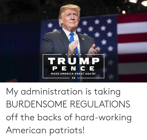 America, Patriotic, and American: TRUMP  PE N C EE  MAKE AMERICA GREAT AGAIN!  45 My administration is taking BURDENSOME REGULATIONS off the backs of hard-working American patriots!