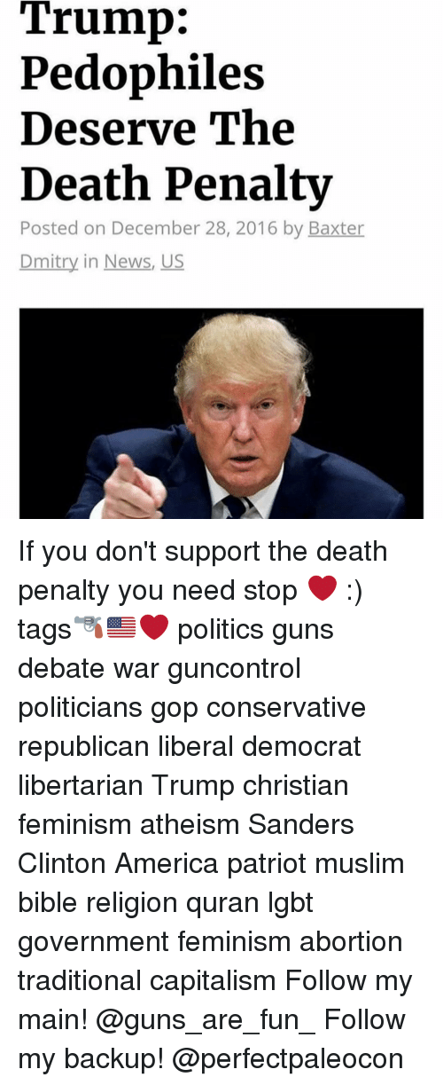 Pedophillic: Trump:  Pedophiles  Deserve The  Death Penalty  Posted on December 28, 2016 by Baxter  Dmitry in News, US If you don't support the death penalty you need stop ❤️ :) tags🔫🇺🇸❤️ politics guns debate war guncontrol politicians gop conservative republican liberal democrat libertarian Trump christian feminism atheism Sanders Clinton America patriot muslim bible religion quran lgbt government feminism abortion traditional capitalism Follow my main! @guns_are_fun_ Follow my backup! @perfectpaleocon