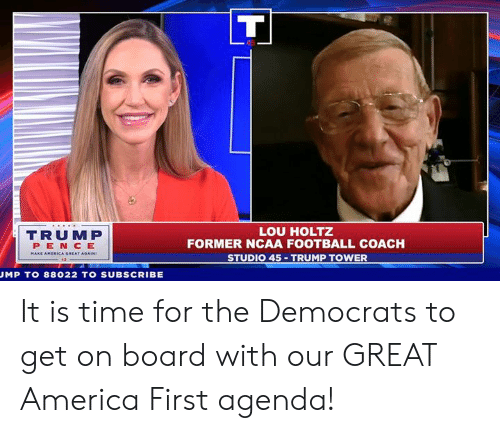America, Football, and Ncaa: TRUMP  PEN CE  LOU HOLTZ  FORMER NCAA FOOTBALL COACH  STUDIO 45 TRUMP TOWER  AT AGAIN  MP T0 88022 TO SUBSCRIBE It is time for the Democrats to get on board with our GREAT America First agenda!