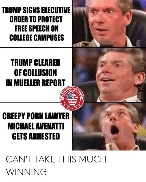 College, Creepy, and Lawyer: TRUMP SIGNS EXECUTIVE  ORDER TO PROTECT  FREE SPEECH ON  COLLEGE CAMPUSES  TRUMP CLEARED  OF COLLUSION  IN MUELLER REPORT  OTET  CREEPY PORN LAWYER  MICHAEL AVENATTI  GETS ARRESTED CAN'T TAKE THIS MUCH WINNING