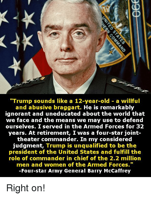 "Ignorant, Army, and Star: ""Trump sounds like a 12-year-old - a willful  and abusive braggart. He is remarkably  ignorant and uneducated about the world that  we face and the means we may use to defend  ourselves. I served in the Armed Forces for 32  years. At retirement, I was a four-star joint-  theater commander. In my considered  judgment, Trump is unqualified to be the  president of the United States and fulfill the  role of commander in chief of the 2.2 milliorn  men and women of the Armed Forces.""  -Four-star Army General Barry McCaffrey Right on!"