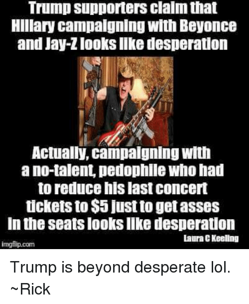 Desperate, Jay, and Memes: Trump supporters clalm that  Hillary campaigning with Beyonce  and Jay-Zlooks like desperation  Actually, campaigning with  ano talent pedophile Who had  to reduce his last concert  tickets to $5 just to getasses  In the Seats looks like desperation  Laura EKeeling  imgilip.com Trump is beyond desperate lol. ~Rick