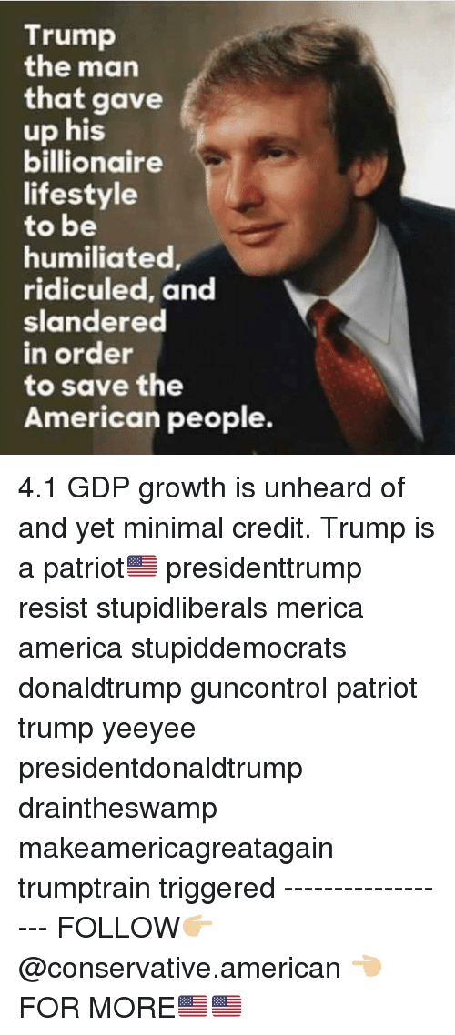 Yeeyee: Trump  the man  that gave  up his  billionaire  lifestyle  to be  humiliated  ridiculed, and  slandered  n order  to save the  American people. 4.1 GDP growth is unheard of and yet minimal credit. Trump is a patriot🇺🇸 presidenttrump resist stupidliberals merica america stupiddemocrats donaldtrump guncontrol patriot trump yeeyee presidentdonaldtrump draintheswamp makeamericagreatagain trumptrain triggered ------------------ FOLLOW👉🏼 @conservative.american 👈🏼 FOR MORE🇺🇸🇺🇸