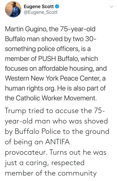 Trump: Trump tried to accuse the 75-year-old man who was shoved by Buffalo Police to the ground of being an ANTIFA provocateur. Turns out he was just a caring, respected member of the community