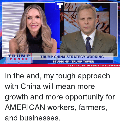 America, China, and American: TRUMP  TRUMP CHINA STRATEGY WORKING  P ENC E  GREAT AGAIN  STUDIO 45 TRUMP TOWER  MAKE AMERICA  TEXT TRUMP T0 88022 TO SUBSCRIBE In the end, my tough approach with China will mean more growth and more opportunity for AMERICAN workers, farmers, and businesses.