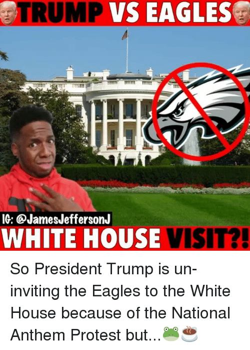 Philadelphia Eagles, Memes, and Protest: TRUMP  VS  EAGLES  MI  IG: @JamesJeffersonJ  WHITE HOUSE VISIT? So President Trump is un-inviting the Eagles to the White House because of the National Anthem Protest but...🐸☕️