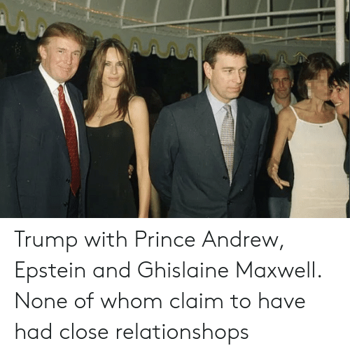 Prince, Trump, and Maxwell: Trump with Prince Andrew, Epstein and Ghislaine Maxwell. None of whom claim to have had close relationshops
