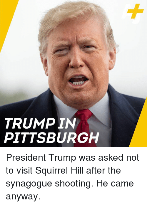 Memes, Pittsburgh, and Squirrel: TRUMPIN  PITTSBURGH President Trump was asked not to visit Squirrel Hill after the synagogue shooting. He came anyway.