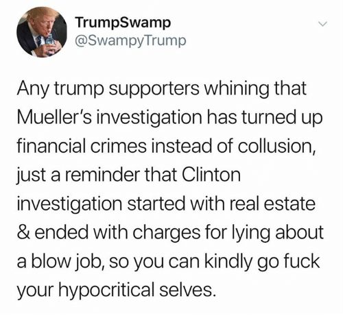 just a reminder that: TrumpSwamp  @SwampyTrump  Any trump supporters whining that  Mueller's investigation has turned up  financial crimes instead of collusion,  just a reminder that Clinton  investigation started with real estate  & ended with charges for lying about  a blow job, so you can kindly go fuck  your hypocritical selves.