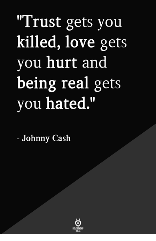 """Love, Johnny Cash, and You: """"Trust gets you  killed, love gets  you hurt and  being real gets  you hated.""""  - Johnny Cash"""