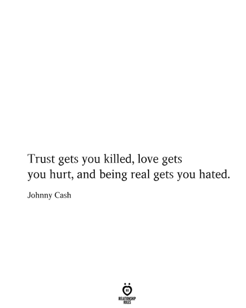 Love, Johnny Cash, and You: Trust gets you killed, love gets  you hurt, and being real gets you hated.  Johnny Cash  RELATIONSHIP  RULES