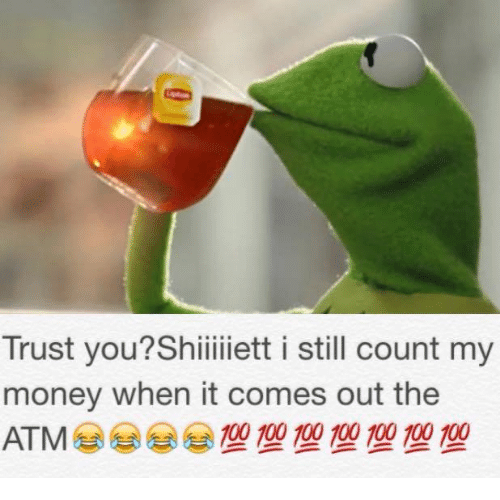 Still Counts: Trust you?Shiiiiiett i still count my  money when it comes out the  100 100 100 100 100 100 100  ATM