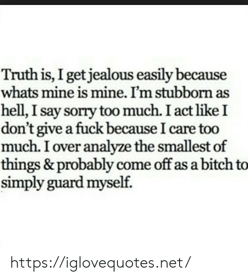 Bitch, I Dont Give a Fuck, and Jealous: Truth is, I get jealous easily because  whats mine is mine. I'm stubborn as  hell, I say sorry too much. I act like I  don't give a fuck because I care too  much. I over analyze the smallest of  things & probably come off as a bitch to  simply guard myself. https://iglovequotes.net/