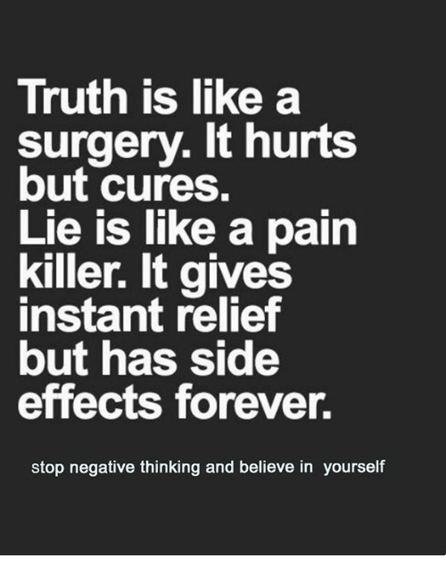 Memes, Forever, and Pain: Truth is like a  surgery. It hurts  but cures.  Lie is like a pain  killer. It gives  instant relief  but has side  effects forever.  stop negative thinking and believe in yourself