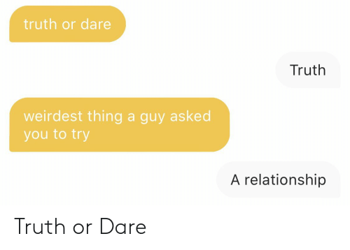 Truth or Dare: truth or dare  Truth  weirdest thing a guy asked  you to try  A relationship Truth or Dare