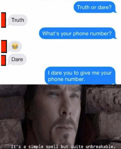 Truth or Dare: Truth or dare?  Truth  What's your phone number?  Dare  I dare you to give me your  phone number.  It's a simple spell but quite unbreakable.
