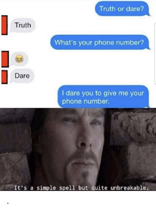 Truth or Dare: Truth or dare?  Truth  What's your phone number?  Dare  I dare you to give me your  phone number.  It's a simple spell but quite unbreakable .
