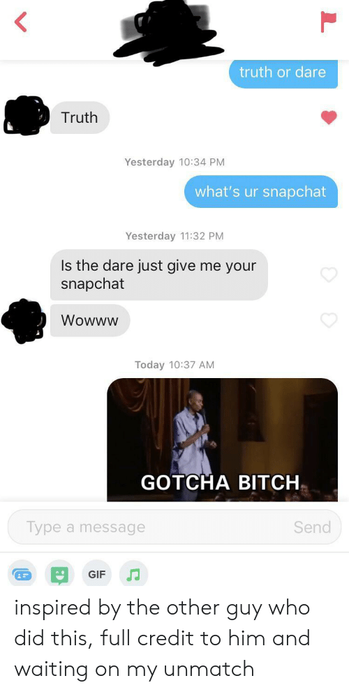 Truth or Dare: truth or dare  Truth  Yesterday 10:34 PM  what's ur snapchat  Yesterday 11:32 PM  Is the dare just give me your  snapchat  Wowww  Today 10:37 AM  GOTCHA BITCH  Type a message  Send  GIF inspired by the other guy who did this, full credit to him and waiting on my unmatch