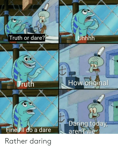 Truth or Dare: Truth or dare?  Unhhh  How orlginal  Truth  Daring today  aren't we  Fine Il do a dare Rather daring