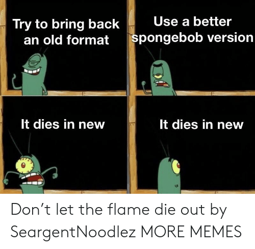 Dank, Memes, and SpongeBob: Try to bring back  Use a better  an old  format spongebob version  It dies in new  It dies in new Don't let the flame die out by SeargentNoodlez MORE MEMES